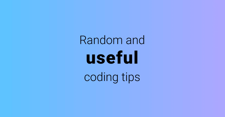 Some random and useful coding tips