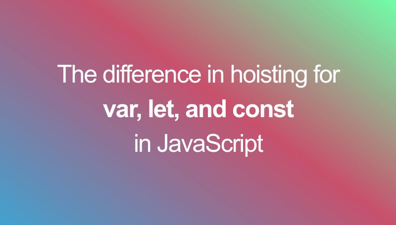Hoisting differences related to keywords var, let and const in JS